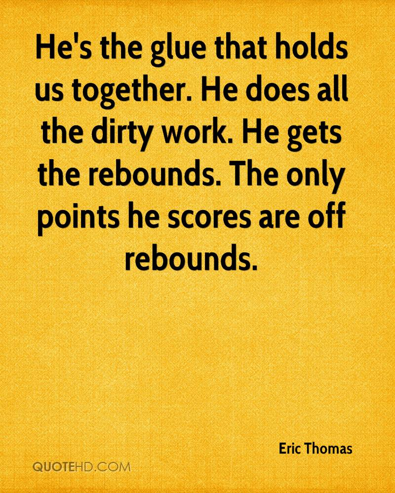 He's the glue that holds us together. He does all the dirty work. He gets the rebounds. The only points he scores are off rebounds.