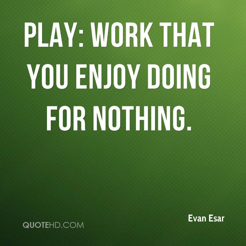 Play: Work that you enjoy doing for nothing.