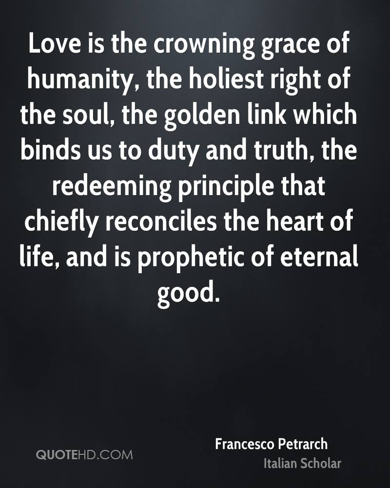 Love is the crowning grace of humanity, the holiest right of the soul, the golden link which binds us to duty and truth, the redeeming principle that chiefly reconciles the heart of life, and is prophetic of eternal good.