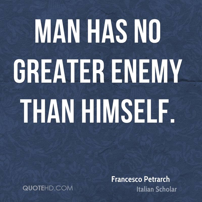 Man has no greater enemy than himself.