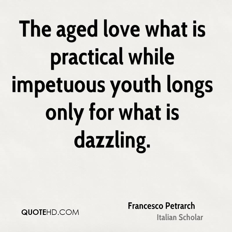 The aged love what is practical while impetuous youth longs only for what is dazzling.