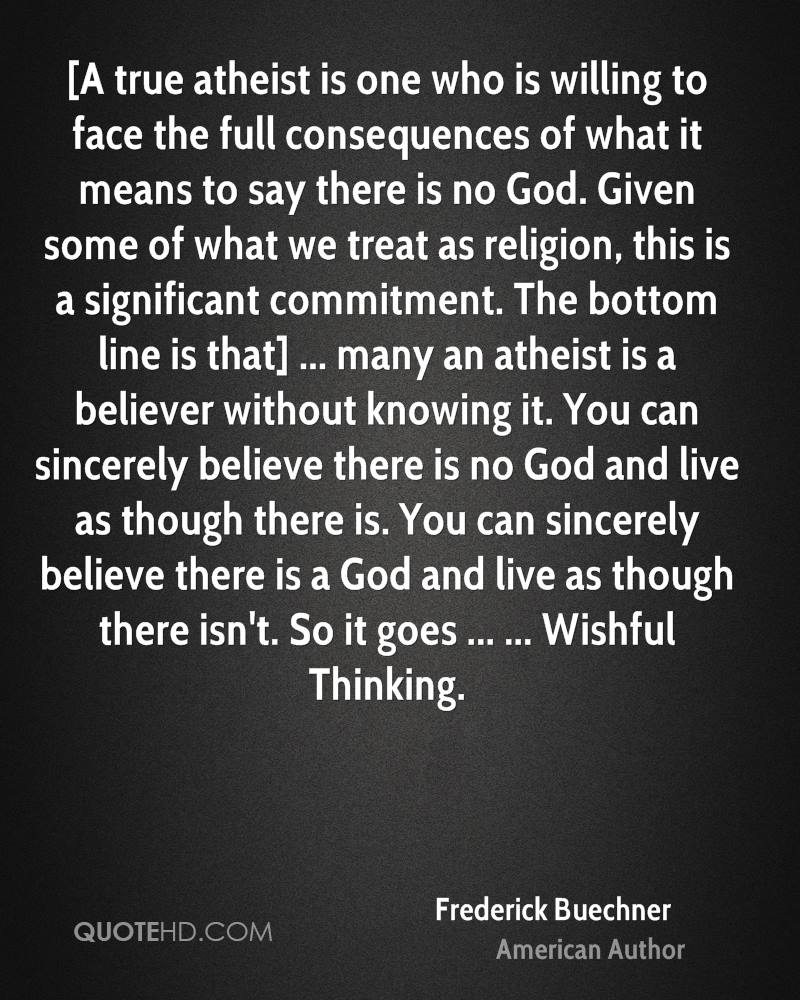 [A true atheist is one who is willing to face the full consequences of what it means to say there is no God. Given some of what we treat as religion, this is a significant commitment. The bottom line is that] ... many an atheist is a believer without knowing it. You can sincerely believe there is no God and live as though there is. You can sincerely believe there is a God and live as though there isn't. So it goes ... ... Wishful Thinking.