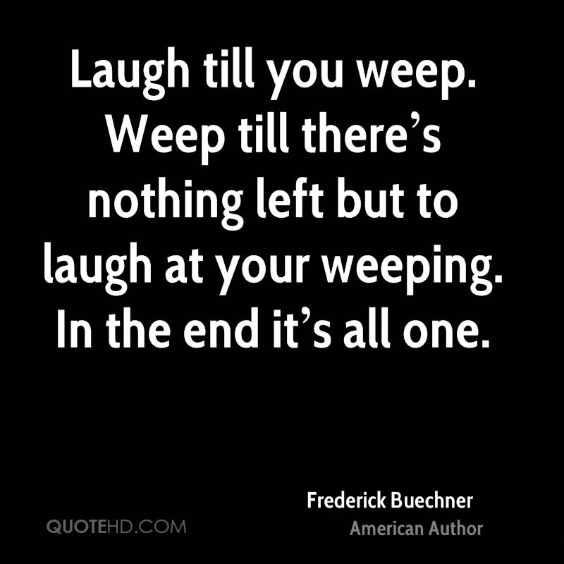 Laugh till you weep. Weep till there's nothing left but to laugh at your weeping. In the end it's all one.