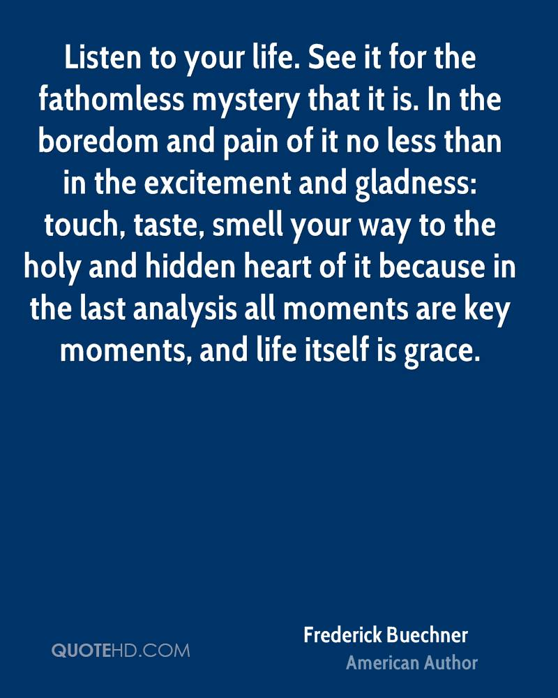 Listen to your life. See it for the fathomless mystery that it is. In the boredom and pain of it no less than in the excitement and gladness: touch, taste, smell your way to the holy and hidden heart of it because in the last analysis all moments are key moments, and life itself is grace.