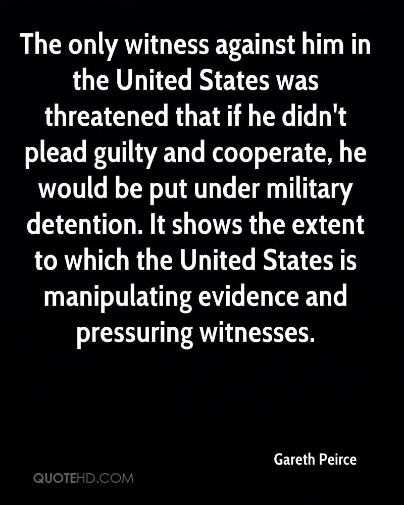 The only witness against him in the United States was threatened that if he didn't plead guilty and cooperate, he would be put under military detention. It shows the extent to which the United States is manipulating evidence and pressuring witnesses.