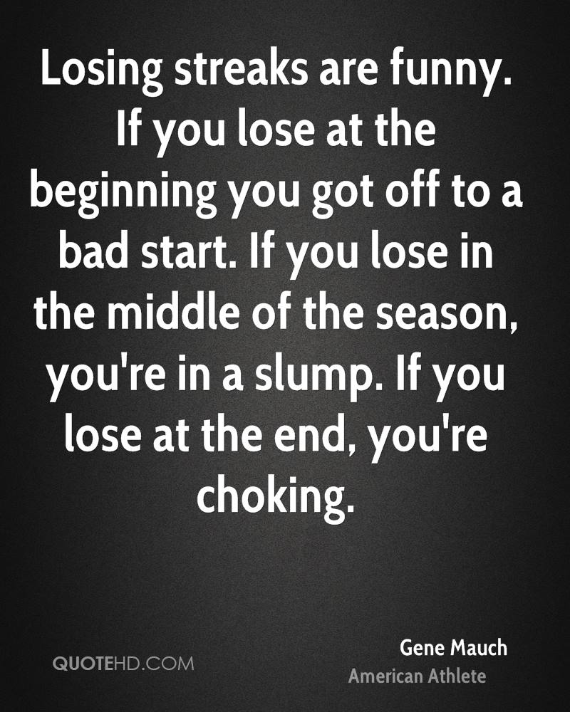 Losing streaks are funny. If you lose at the beginning you got off to a bad start. If you lose in the middle of the season, you're in a slump. If you lose at the end, you're choking.