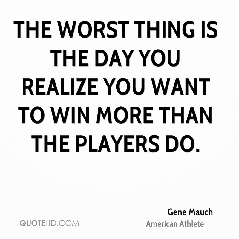 The worst thing is the day you realize you want to win more than the players do.