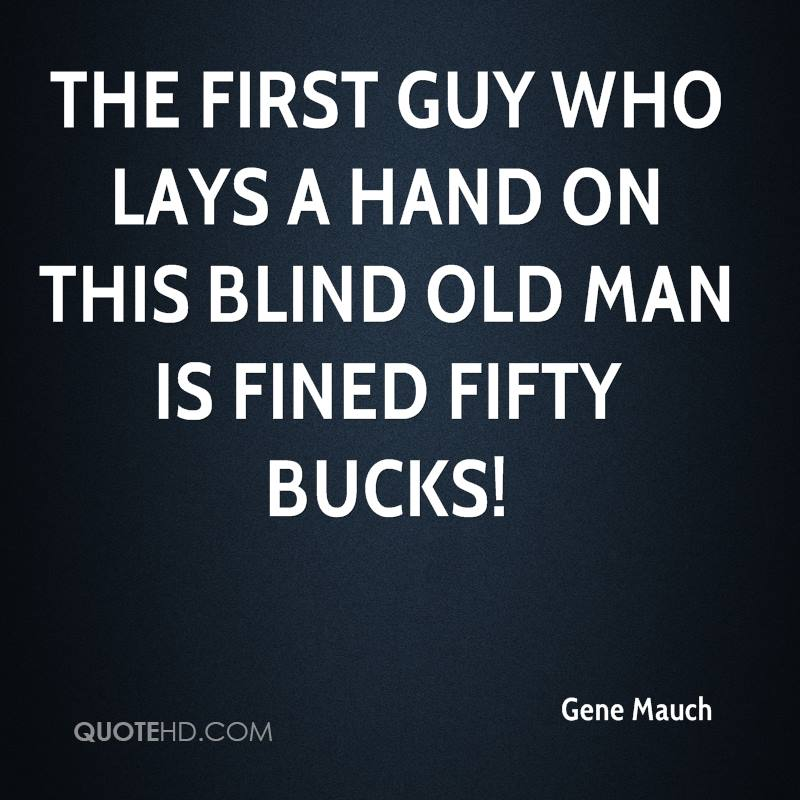 The first guy who lays a hand on this blind old man is fined fifty bucks!