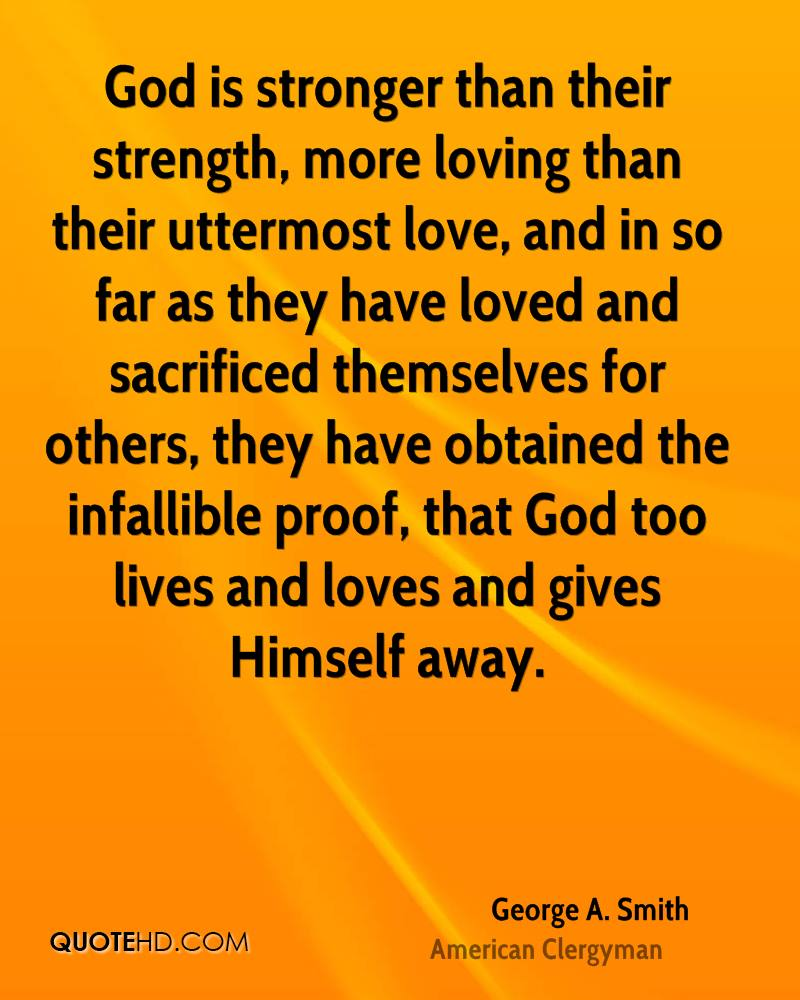 God is stronger than their strength, more loving than their uttermost love, and in so far as they have loved and sacrificed themselves for others, they have obtained the infallible proof, that God too lives and loves and gives Himself away.