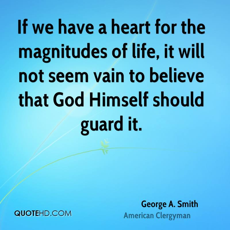 If we have a heart for the magnitudes of life, it will not seem vain to believe that God Himself should guard it.