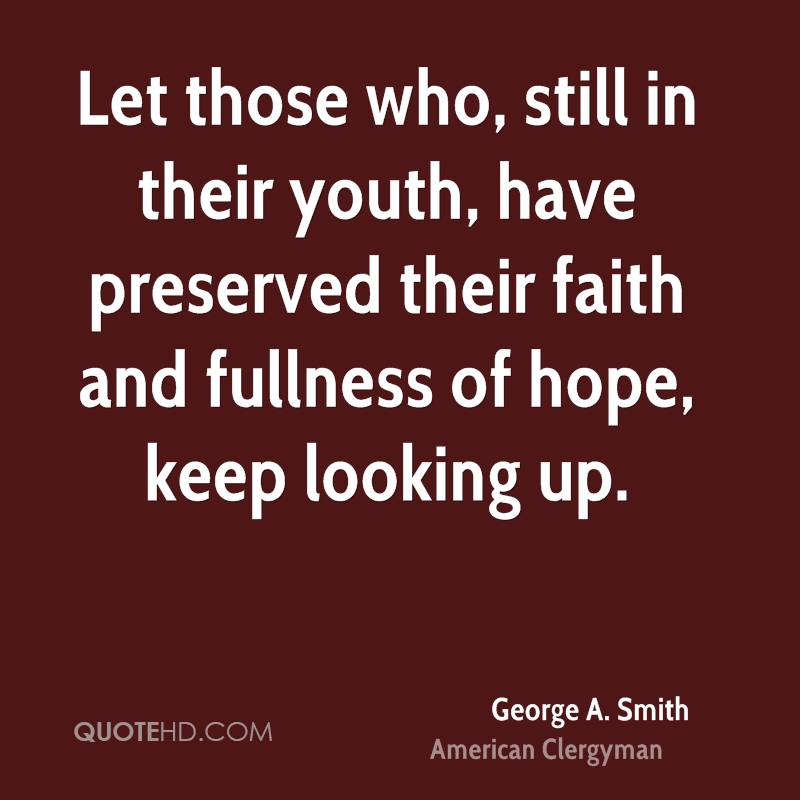 Let those who, still in their youth, have preserved their faith and fullness of hope, keep looking up.