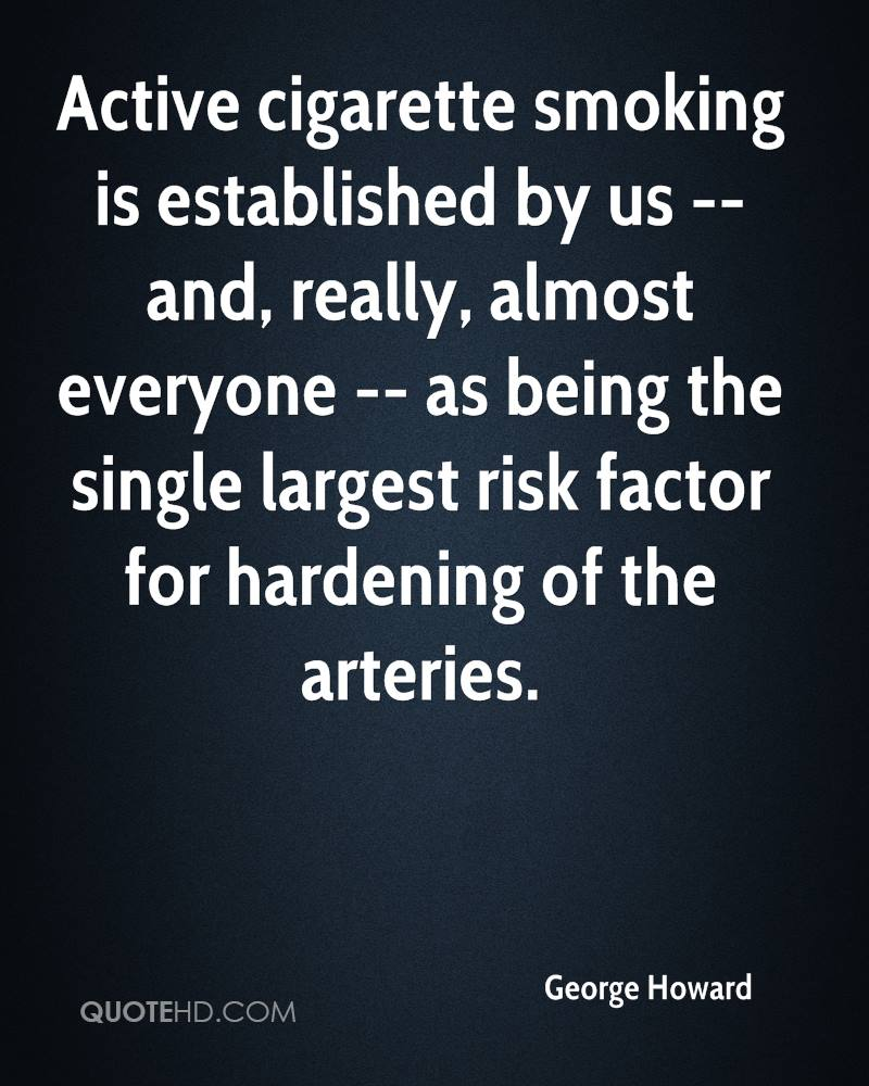 Active cigarette smoking is established by us -- and, really, almost everyone -- as being the single largest risk factor for hardening of the arteries.