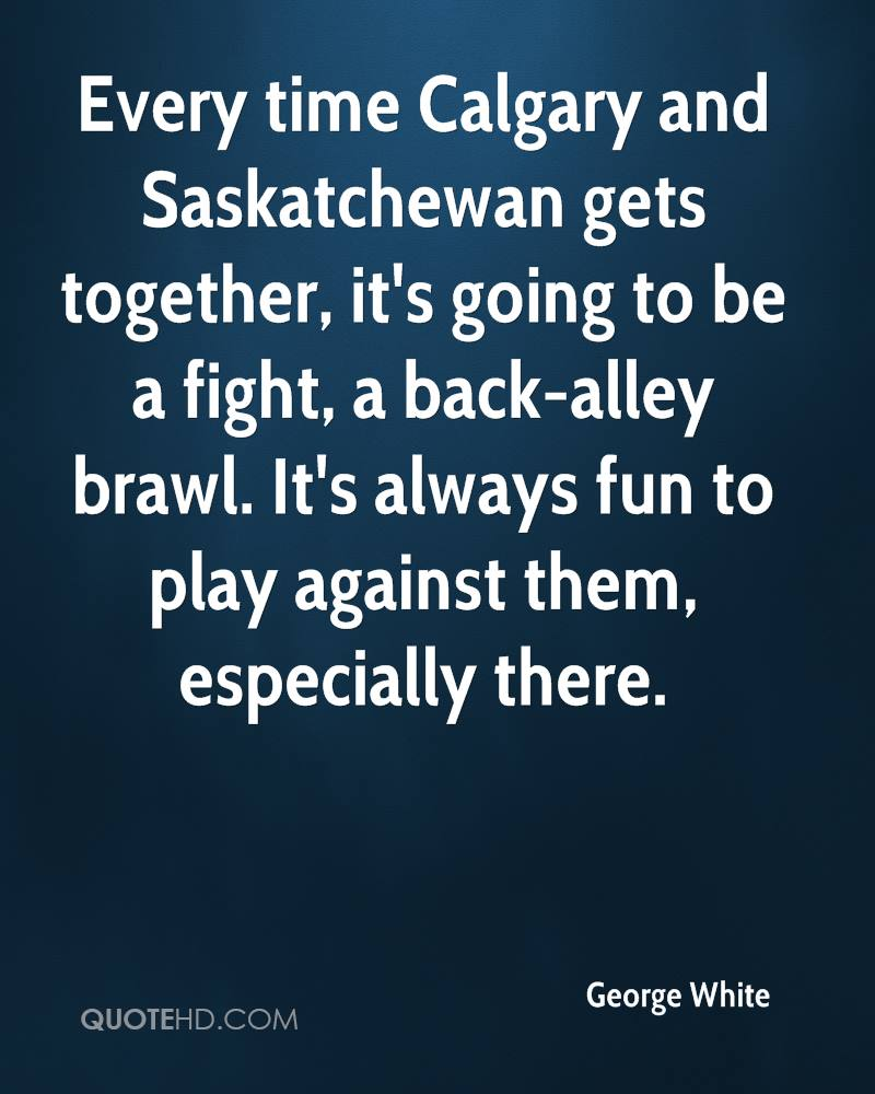 Every time Calgary and Saskatchewan gets together, it's going to be a fight, a back-alley brawl. It's always fun to play against them, especially there.