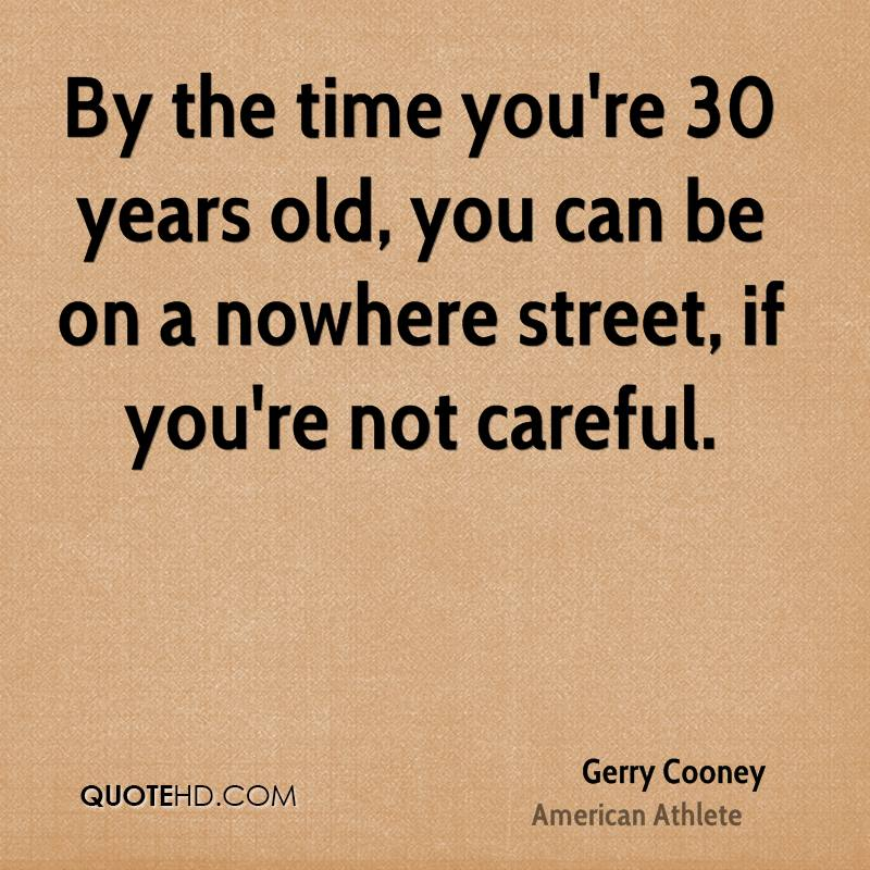 By the time you're 30 years old, you can be on a nowhere street, if you're not careful.