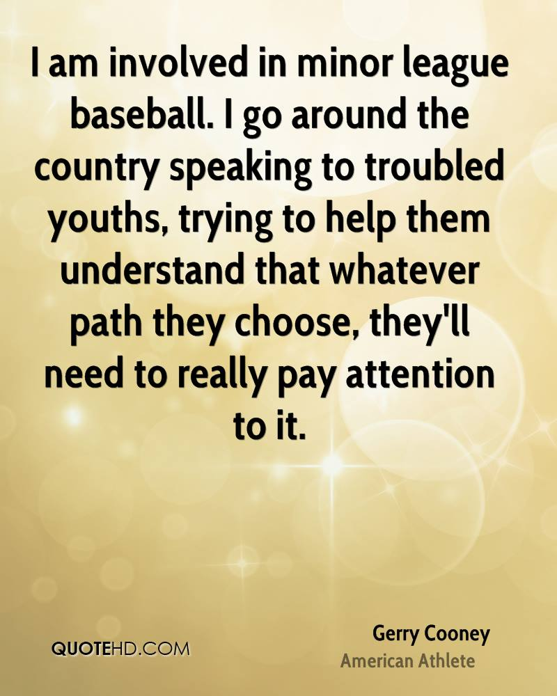 I am involved in minor league baseball. I go around the country speaking to troubled youths, trying to help them understand that whatever path they choose, they'll need to really pay attention to it.