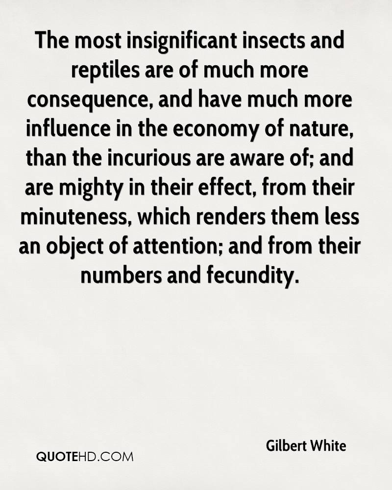 The most insignificant insects and reptiles are of much more consequence, and have much more influence in the economy of nature, than the incurious are aware of; and are mighty in their effect, from their minuteness, which renders them less an object of attention; and from their numbers and fecundity.