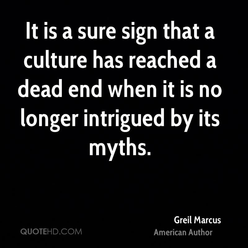 It is a sure sign that a culture has reached a dead end when it is no longer intrigued by its myths.