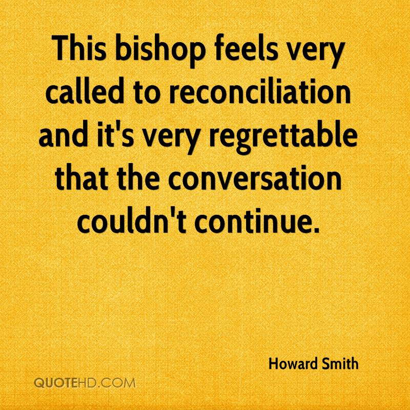 This bishop feels very called to reconciliation and it's very regrettable that the conversation couldn't continue.