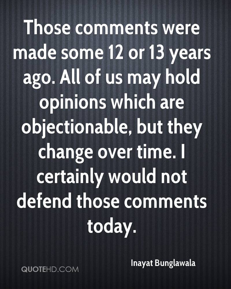 Those comments were made some 12 or 13 years ago. All of us may hold opinions which are objectionable, but they change over time. I certainly would not defend those comments today.