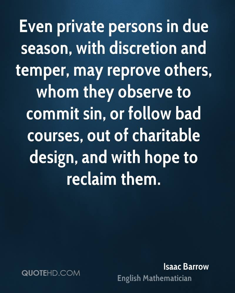 Even private persons in due season, with discretion and temper, may reprove others, whom they observe to commit sin, or follow bad courses, out of charitable design, and with hope to reclaim them.