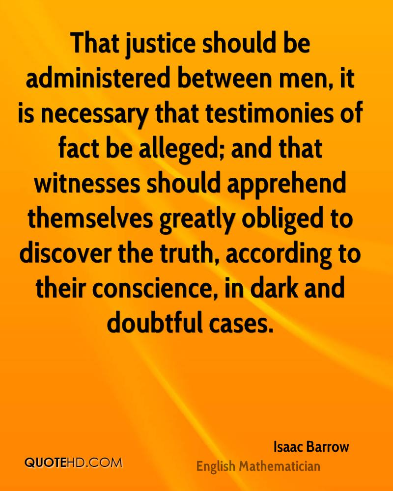 That justice should be administered between men, it is necessary that testimonies of fact be alleged; and that witnesses should apprehend themselves greatly obliged to discover the truth, according to their conscience, in dark and doubtful cases.