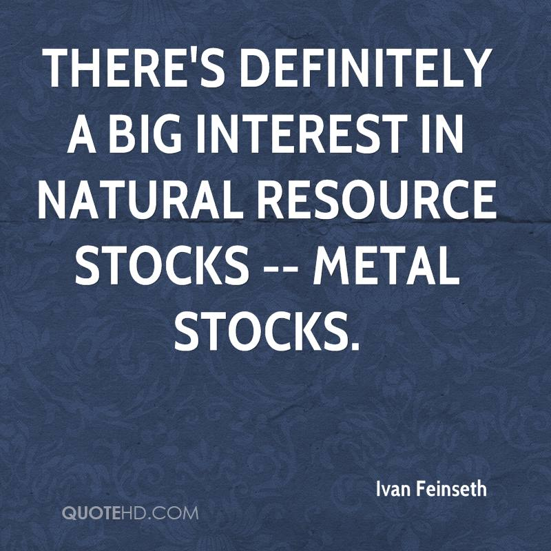 There's definitely a big interest in natural resource stocks -- metal stocks.