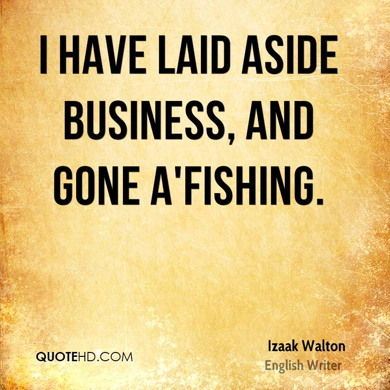 I have laid aside business, and gone a'fishing.