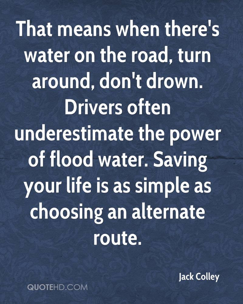 That means when there's water on the road, turn around, don't drown. Drivers often underestimate the power of flood water. Saving your life is as simple as choosing an alternate route.