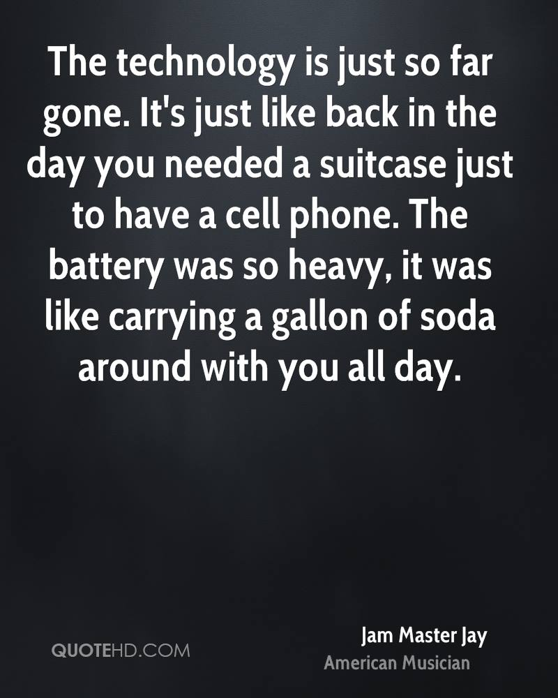 The technology is just so far gone. It's just like back in the day you needed a suitcase just to have a cell phone. The battery was so heavy, it was like carrying a gallon of soda around with you all day.