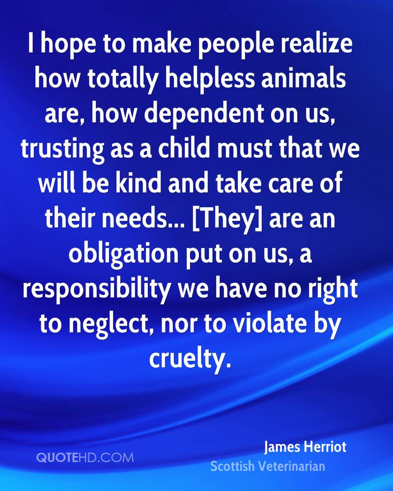 I hope to make people realize how totally helpless animals are, how dependent on us, trusting as a child must that we will be kind and take care of their needs... [They] are an obligation put on us, a responsibility we have no right to neglect, nor to violate by cruelty.