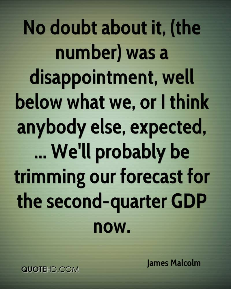 No doubt about it, (the number) was a disappointment, well below what we, or I think anybody else, expected, ... We'll probably be trimming our forecast for the second-quarter GDP now.
