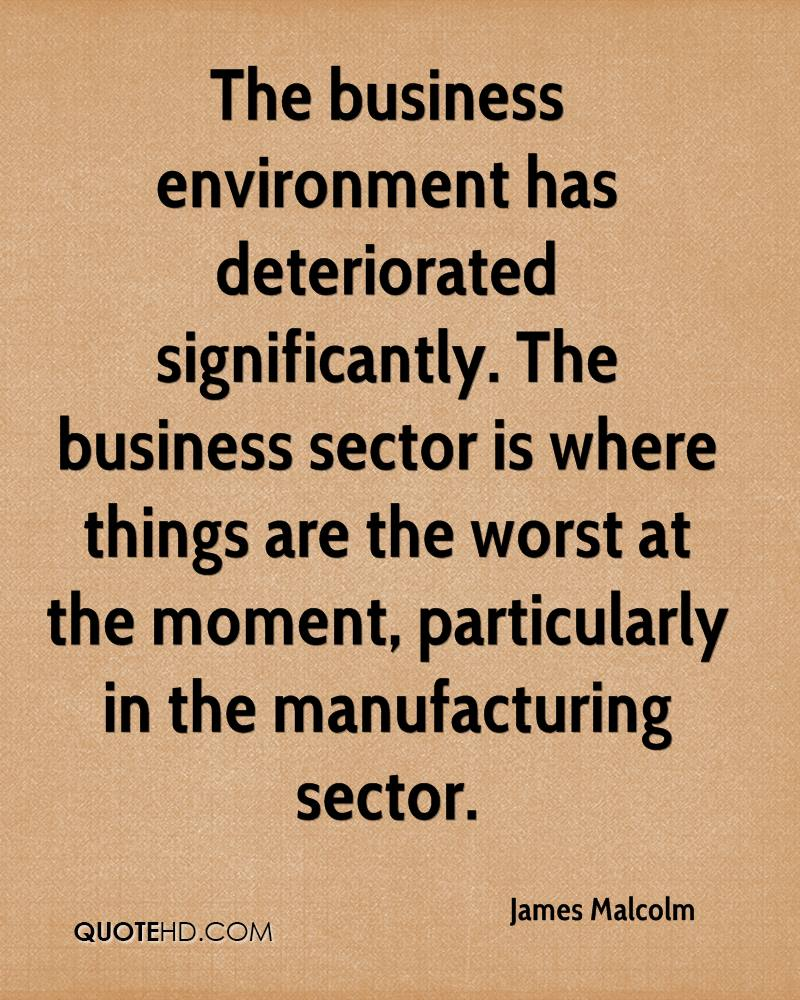 The business environment has deteriorated significantly. The business sector is where things are the worst at the moment, particularly in the manufacturing sector.