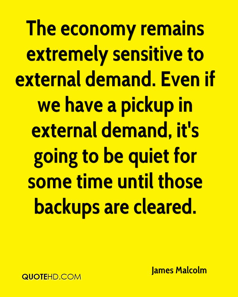 The economy remains extremely sensitive to external demand. Even if we have a pickup in external demand, it's going to be quiet for some time until those backups are cleared.