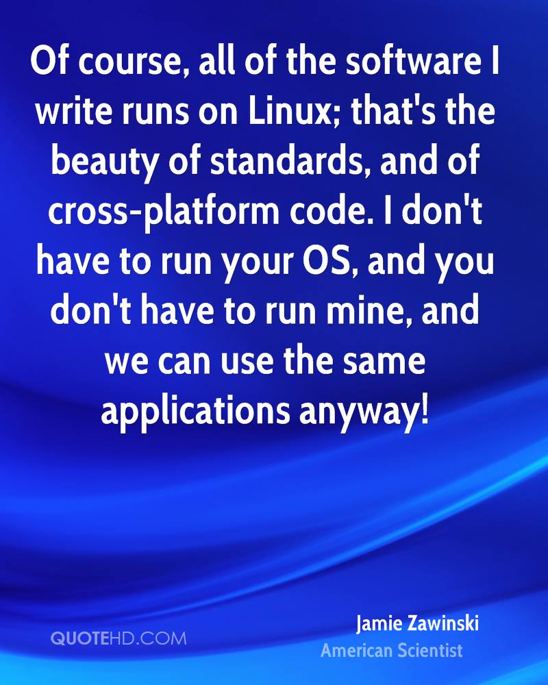 Of course, all of the software I write runs on Linux; that's the beauty of standards, and of cross-platform code. I don't have to run your OS, and you don't have to run mine, and we can use the same applications anyway!