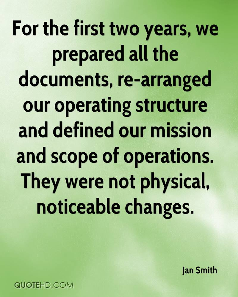 For the first two years, we prepared all the documents, re-arranged our operating structure and defined our mission and scope of operations. They were not physical, noticeable changes.