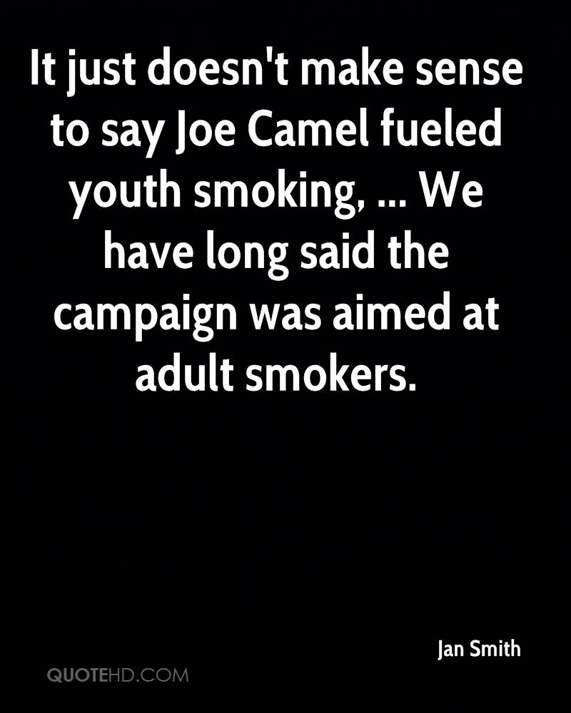 It just doesn't make sense to say Joe Camel fueled youth smoking, ... We have long said the campaign was aimed at adult smokers.