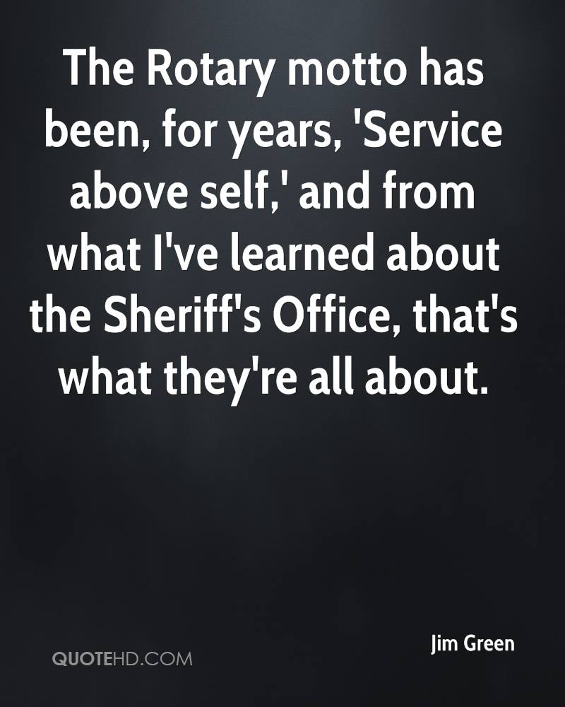 The Rotary motto has been, for years, 'Service above self,' and from what I've learned about the Sheriff's Office, that's what they're all about.