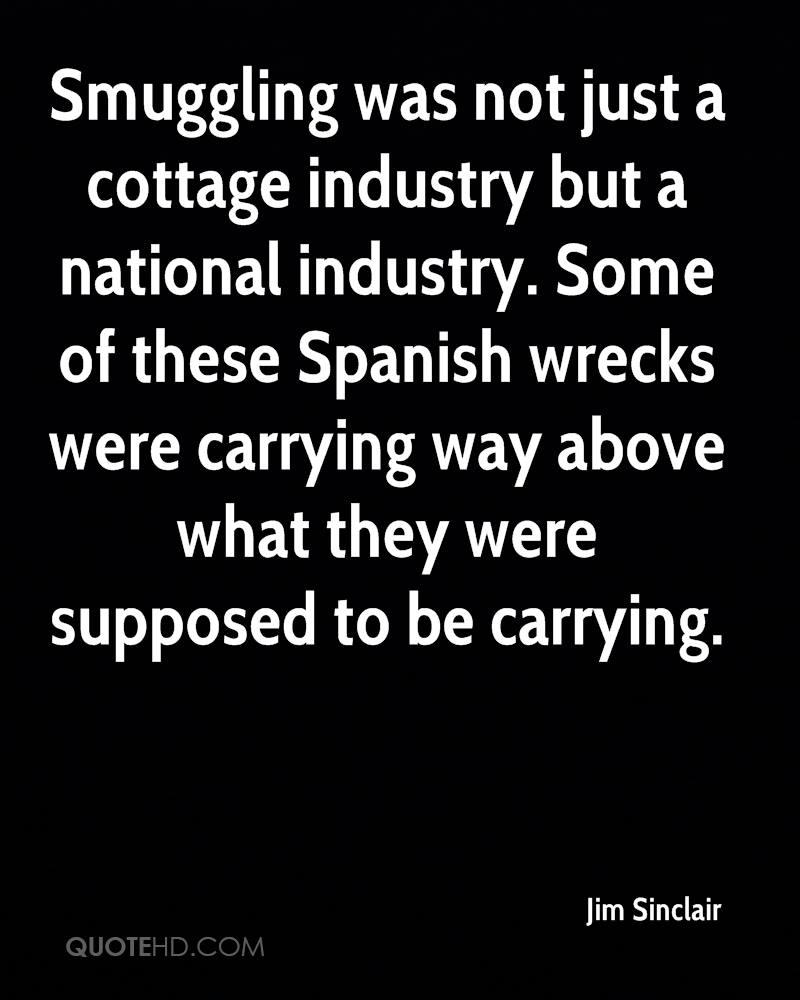 Smuggling was not just a cottage industry but a national industry. Some of these Spanish wrecks were carrying way above what they were supposed to be carrying.