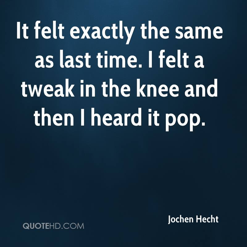 It felt exactly the same as last time. I felt a tweak in the knee and then I heard it pop.