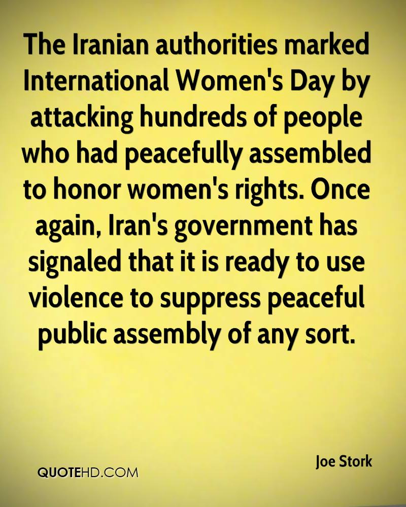 The Iranian authorities marked International Women's Day by attacking hundreds of people who had peacefully assembled to honor women's rights. Once again, Iran's government has signaled that it is ready to use violence to suppress peaceful public assembly of any sort.