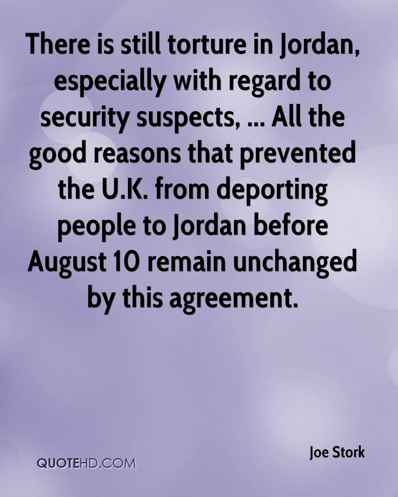 There is still torture in Jordan, especially with regard to security suspects, ... All the good reasons that prevented the U.K. from deporting people to Jordan before August 10 remain unchanged by this agreement.