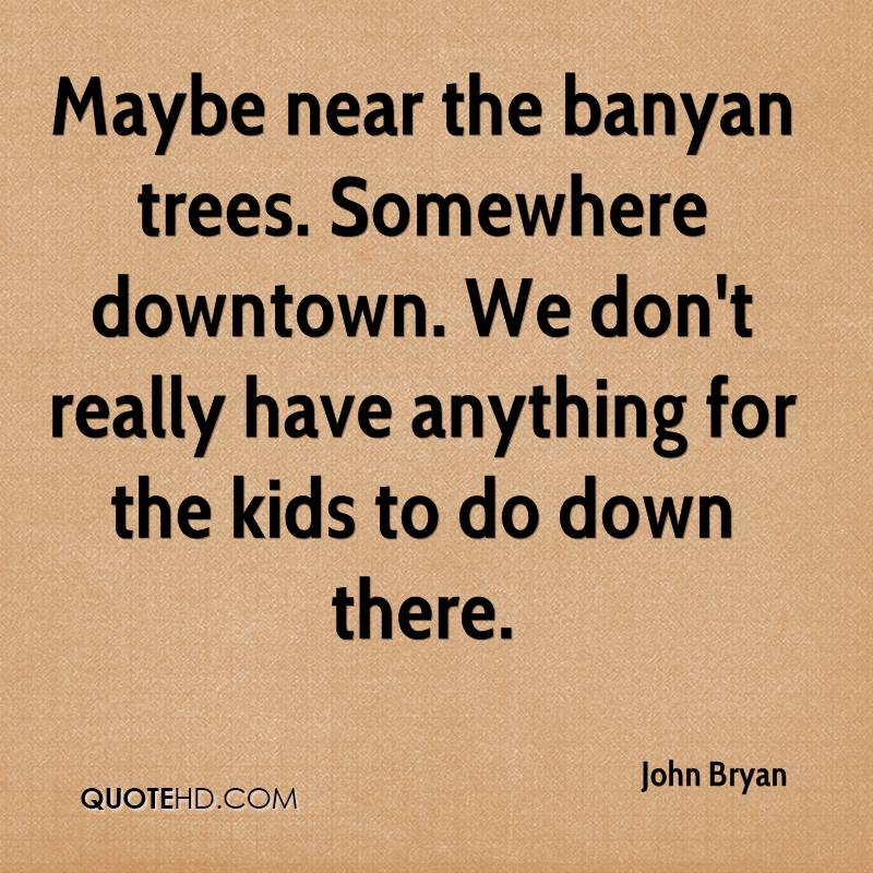Maybe near the banyan trees. Somewhere downtown. We don't really have anything for the kids to do down there.