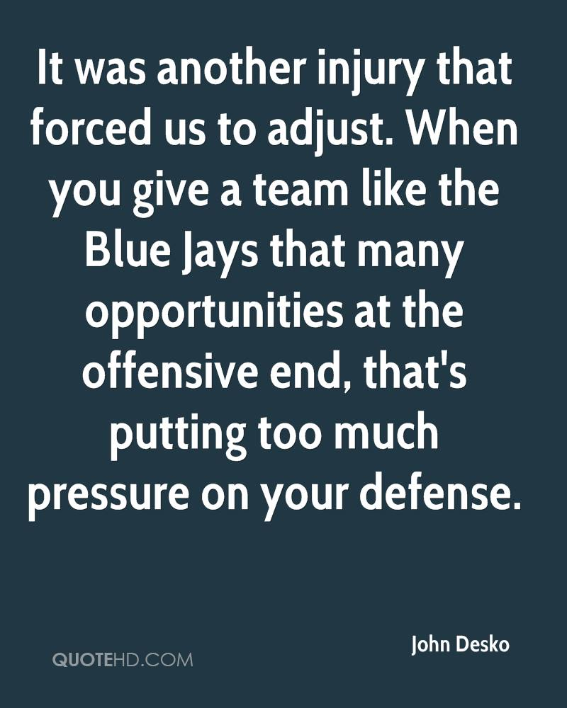 It was another injury that forced us to adjust. When you give a team like the Blue Jays that many opportunities at the offensive end, that's putting too much pressure on your defense.