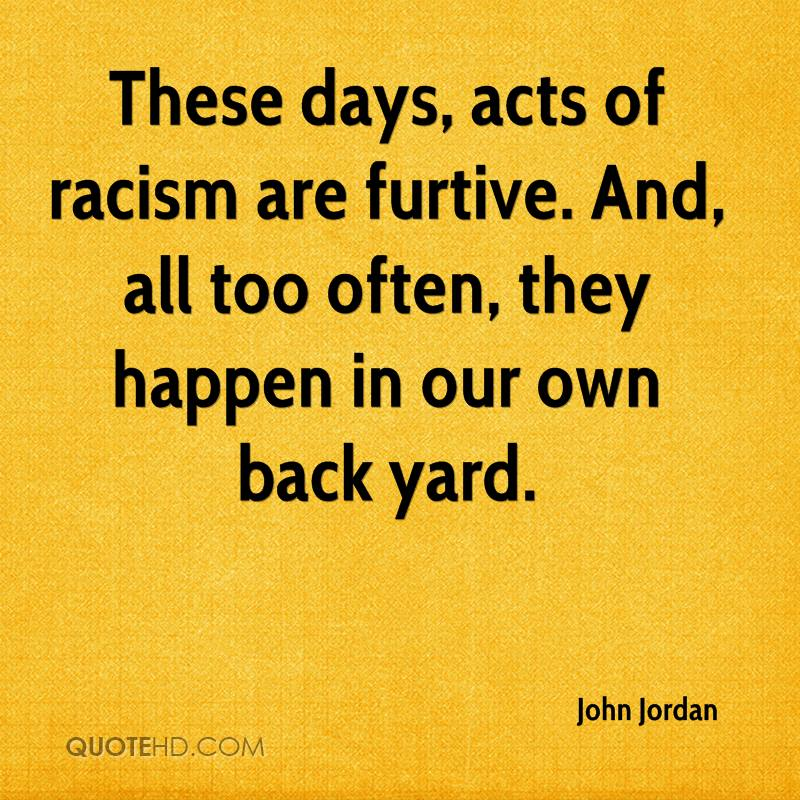 These days, acts of racism are furtive. And, all too often, they happen in our own back yard.