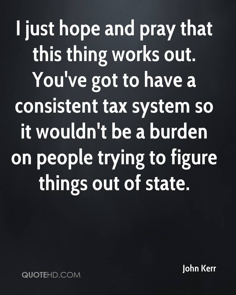I just hope and pray that this thing works out. You've got to have a consistent tax system so it wouldn't be a burden on people trying to figure things out of state.