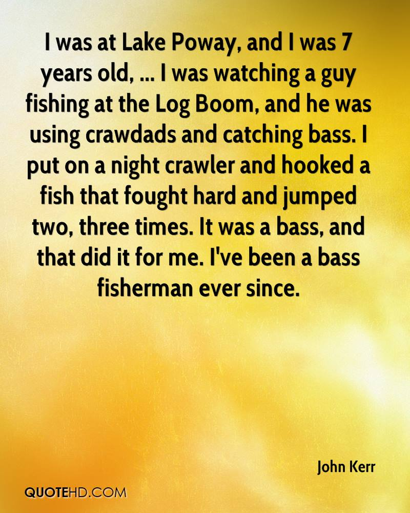 I was at Lake Poway, and I was 7 years old, ... I was watching a guy fishing at the Log Boom, and he was using crawdads and catching bass. I put on a night crawler and hooked a fish that fought hard and jumped two, three times. It was a bass, and that did it for me. I've been a bass fisherman ever since.