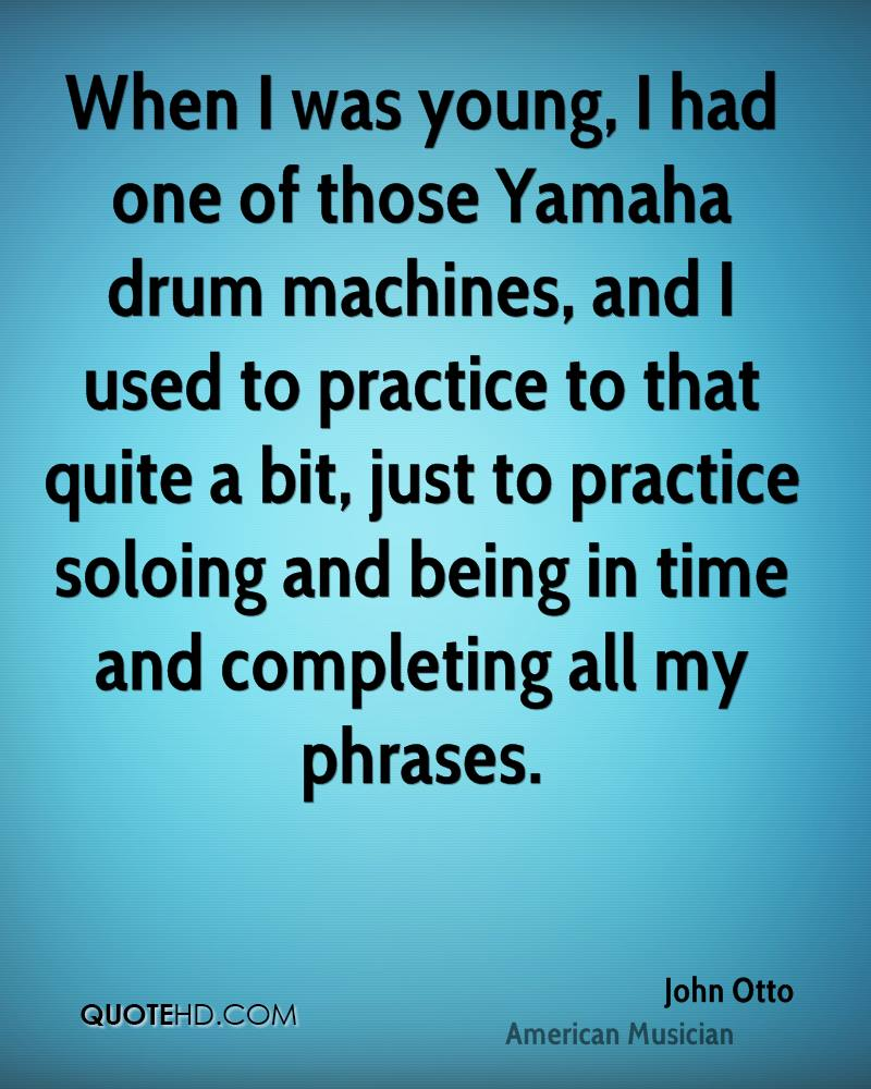 When I was young, I had one of those Yamaha drum machines, and I used to practice to that quite a bit, just to practice soloing and being in time and completing all my phrases.