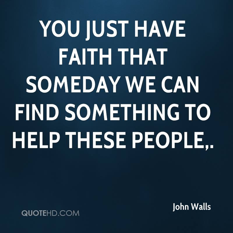 You just have faith that someday we can find something to help these people.