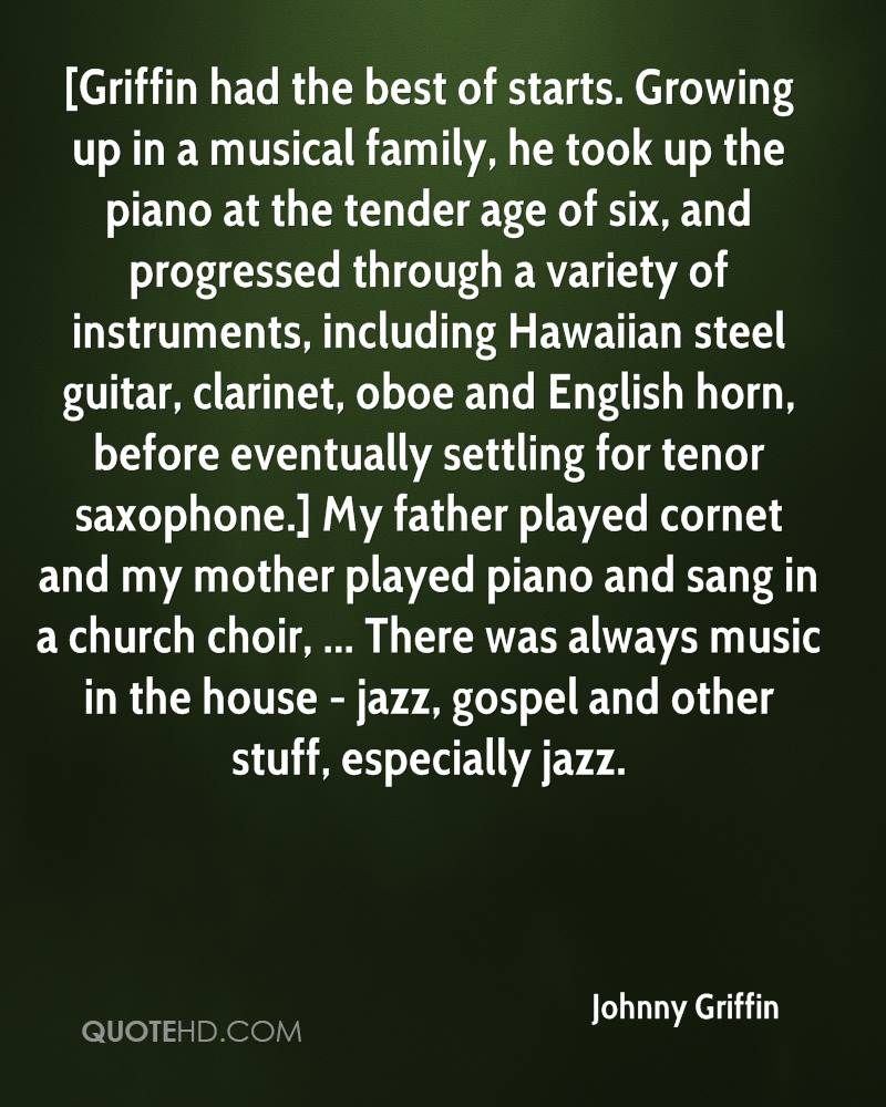 [Griffin had the best of starts. Growing up in a musical family, he took up the piano at the tender age of six, and progressed through a variety of instruments, including Hawaiian steel guitar, clarinet, oboe and English horn, before eventually settling for tenor saxophone.] My father played cornet and my mother played piano and sang in a church choir, ... There was always music in the house - jazz, gospel and other stuff, especially jazz.