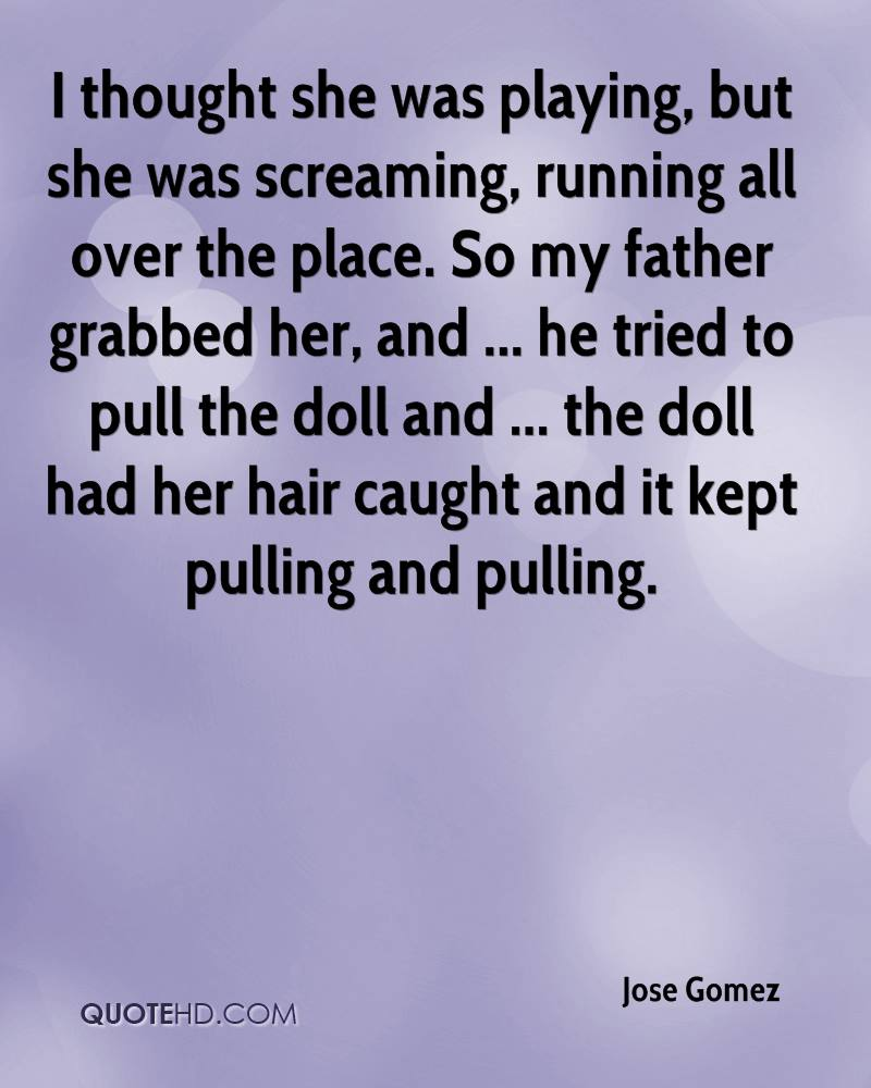 I thought she was playing, but she was screaming, running all over the place. So my father grabbed her, and ... he tried to pull the doll and ... the doll had her hair caught and it kept pulling and pulling.